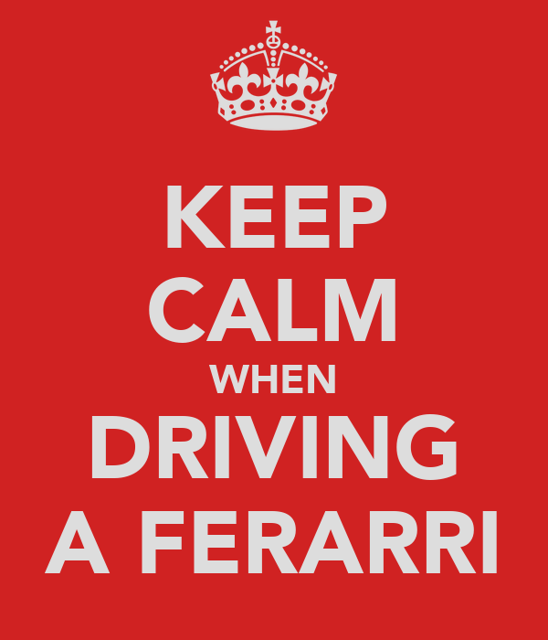 KEEP CALM WHEN DRIVING A FERARRI