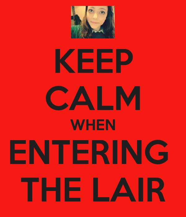 KEEP CALM WHEN ENTERING  THE LAIR