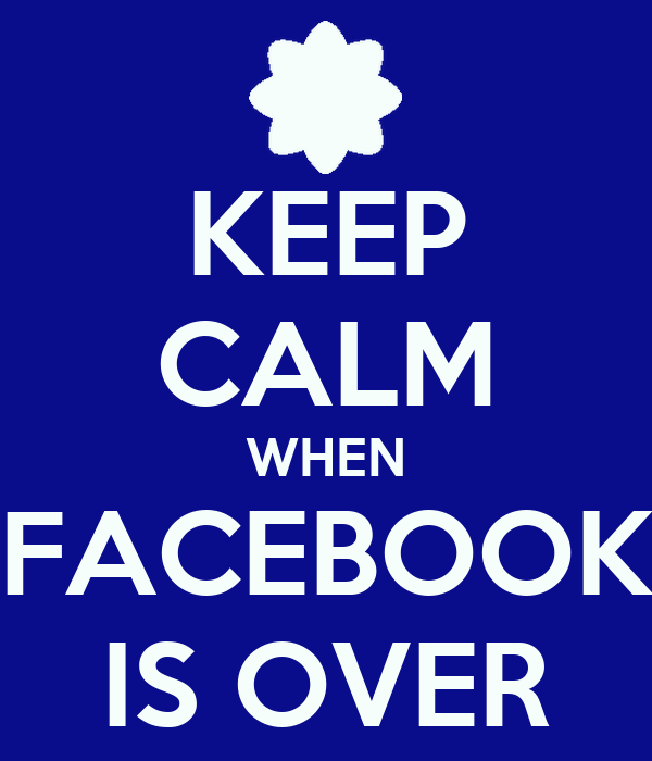 KEEP CALM WHEN FACEBOOK IS OVER