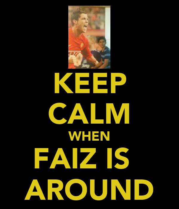 KEEP CALM WHEN FAIZ IS   AROUND