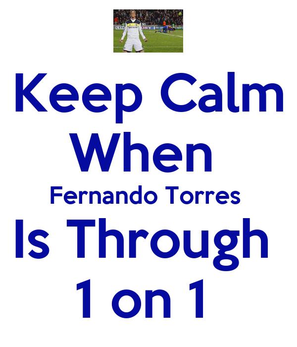 Keep Calm When  Fernando Torres  Is Through  1 on 1