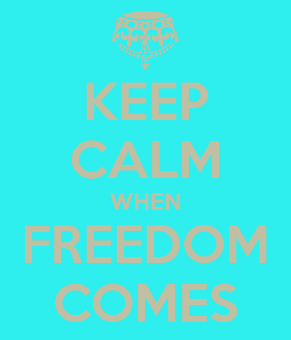 KEEP CALM WHEN FREEDOM COMES