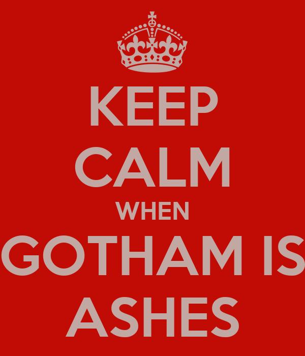 KEEP CALM WHEN GOTHAM IS ASHES
