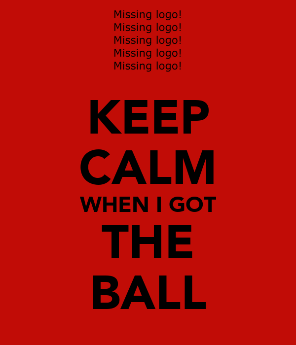 KEEP CALM WHEN I GOT THE BALL