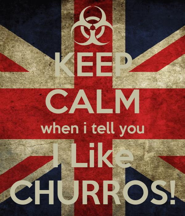 KEEP CALM when i tell you I Like CHURROS!