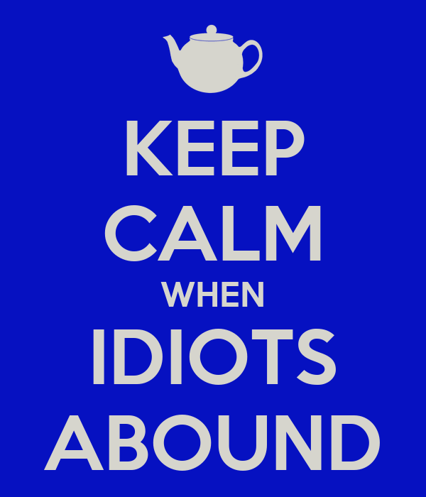 KEEP CALM WHEN IDIOTS ABOUND
