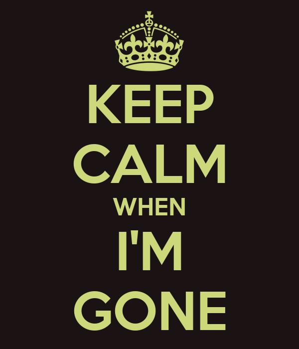 KEEP CALM WHEN I'M GONE