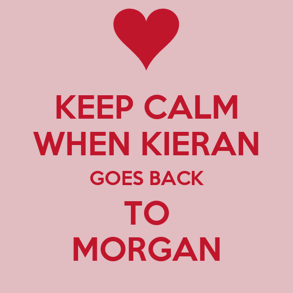 KEEP CALM WHEN KIERAN GOES BACK TO MORGAN