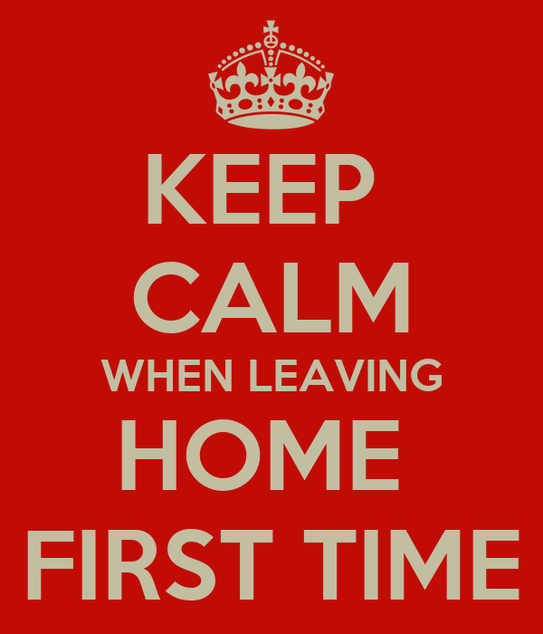 KEEP  CALM WHEN LEAVING HOME  FIRST TIME