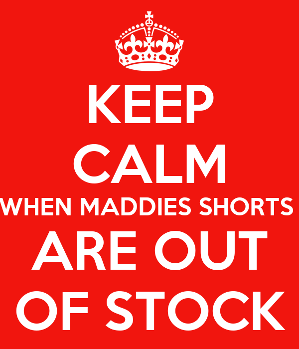KEEP CALM WHEN MADDIES SHORTS  ARE OUT OF STOCK