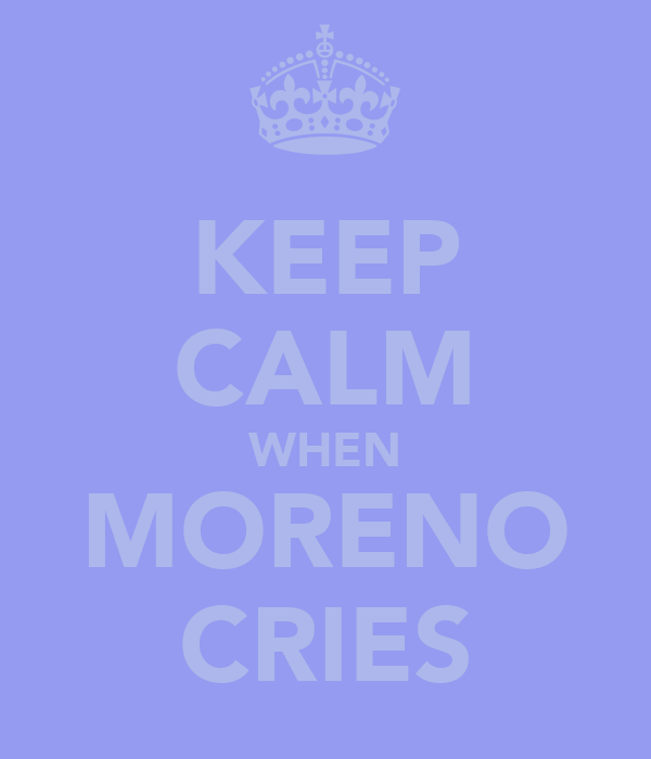 KEEP CALM WHEN MORENO CRIES