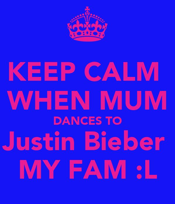 KEEP CALM  WHEN MUM DANCES TO Justin Bieber  MY FAM :L