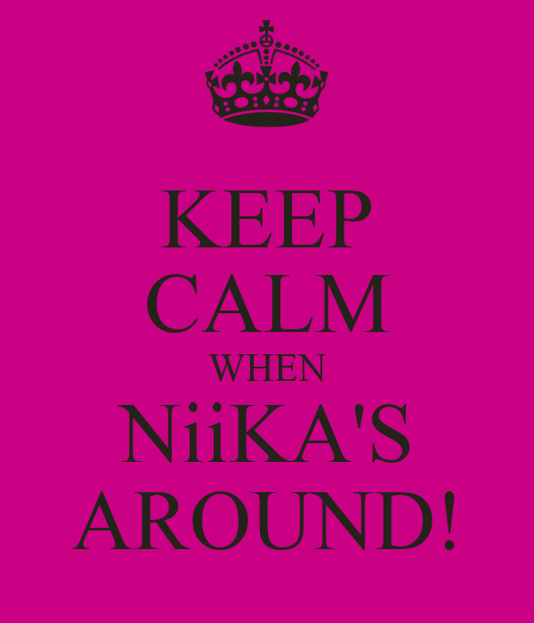KEEP CALM WHEN NiiKA'S AROUND!