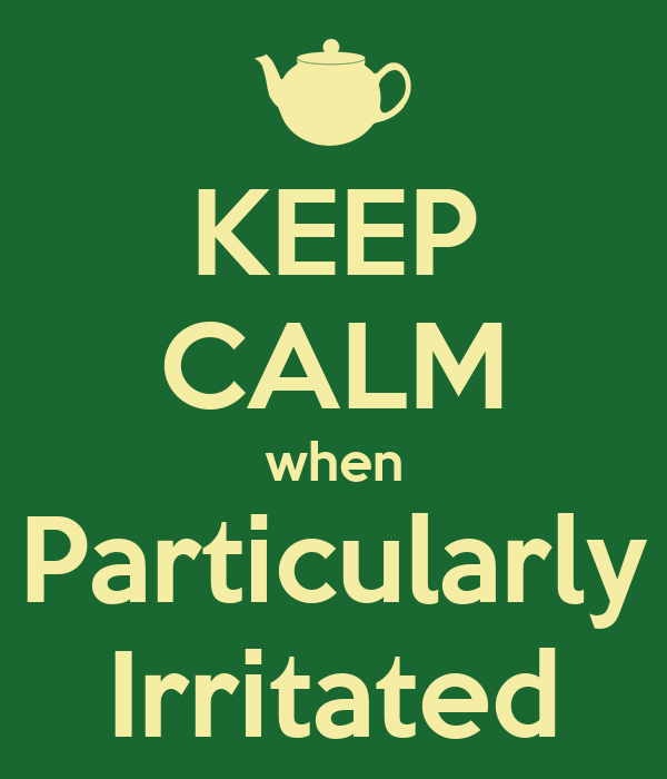 KEEP CALM when Particularly Irritated