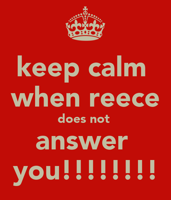 keep calm  when reece does not  answer  you!!!!!!!!