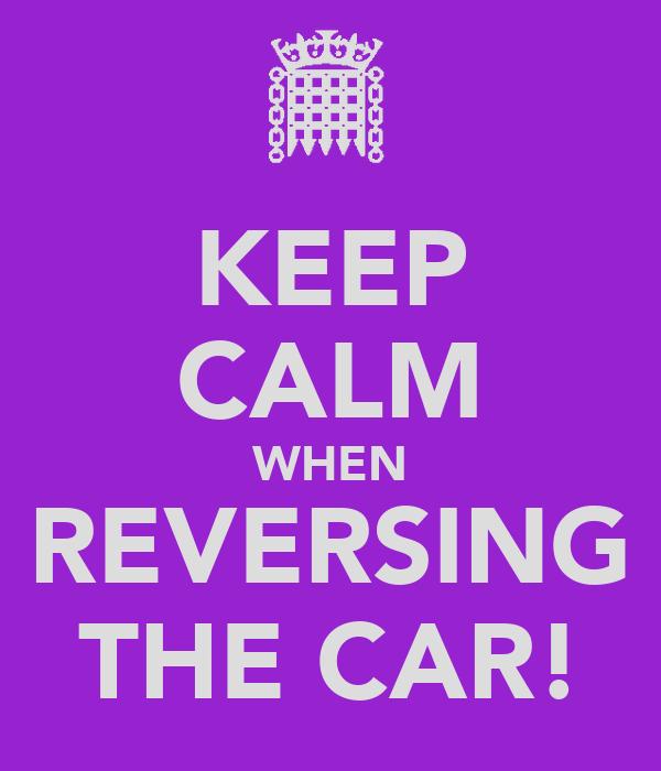 KEEP CALM WHEN REVERSING THE CAR!