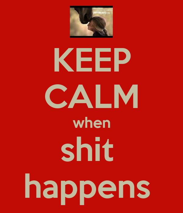 KEEP CALM when shit  happens