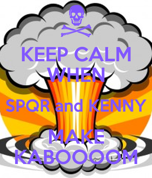 KEEP CALM WHEN SPQR and KENNY MAKE KABOOOOM