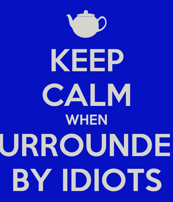 KEEP CALM WHEN SURROUNDED BY IDIOTS
