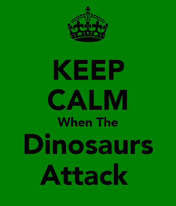 KEEP CALM When The Dinosaurs Attack