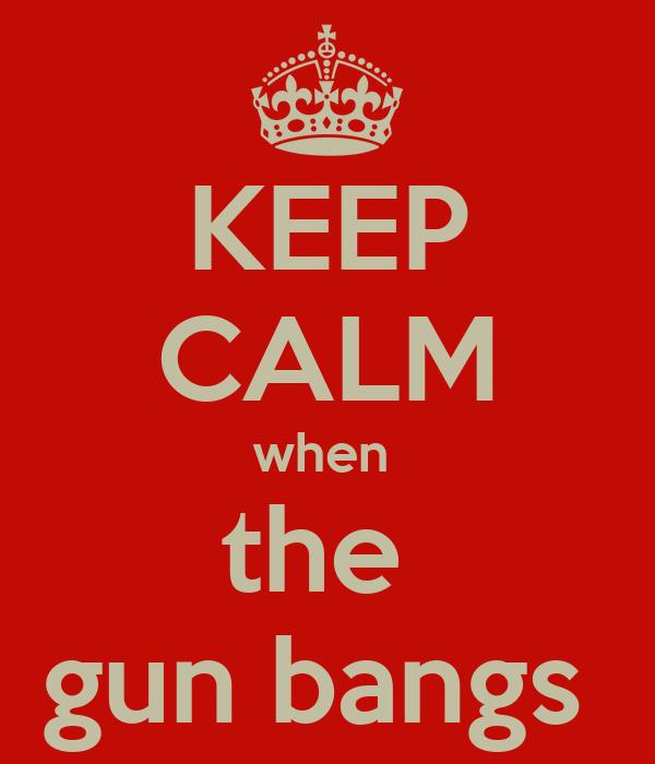 KEEP CALM when  the  gun bangs
