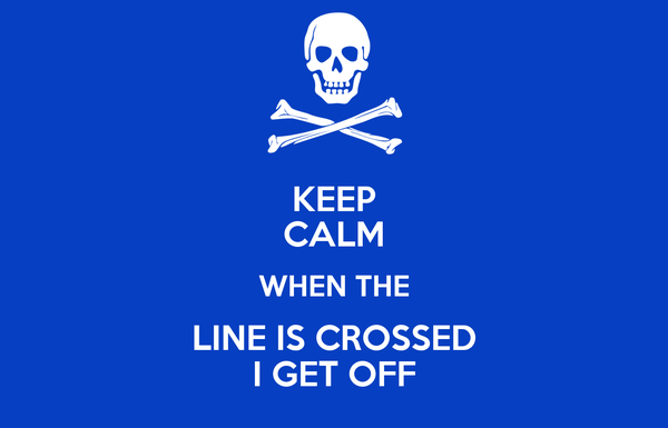 KEEP CALM WHEN THE LINE IS CROSSED I GET OFF