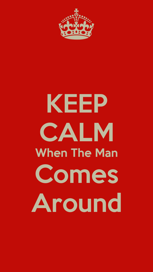 KEEP CALM When The Man Comes Around