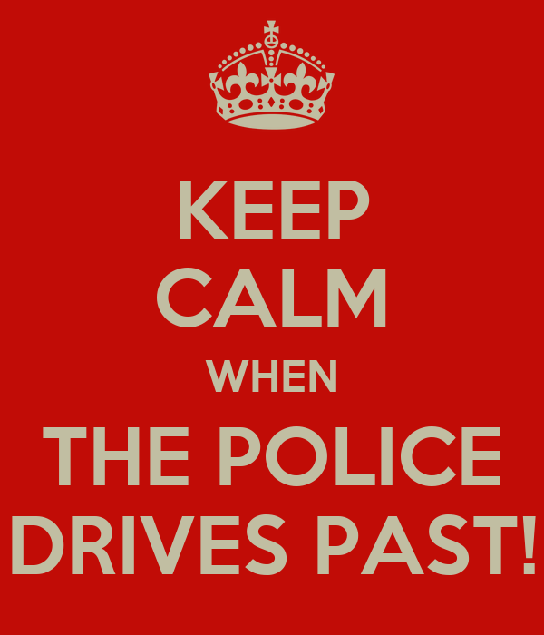 KEEP CALM WHEN THE POLICE DRIVES PAST!