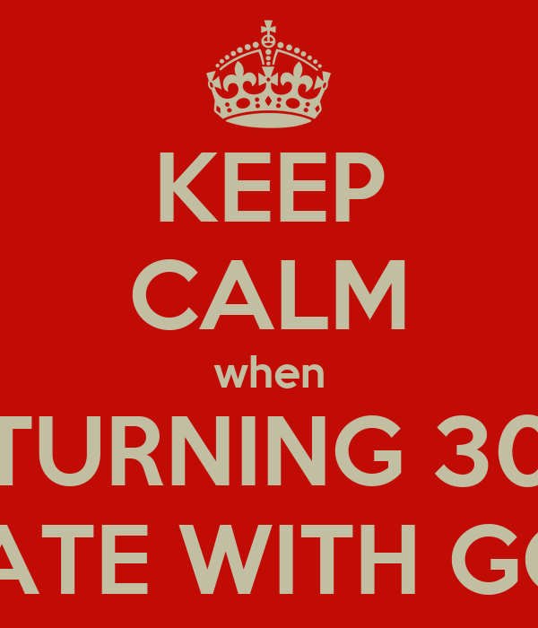 KEEP CALM when TURNING 30 AND CELEBRATE WITH GOOD FRIENDS