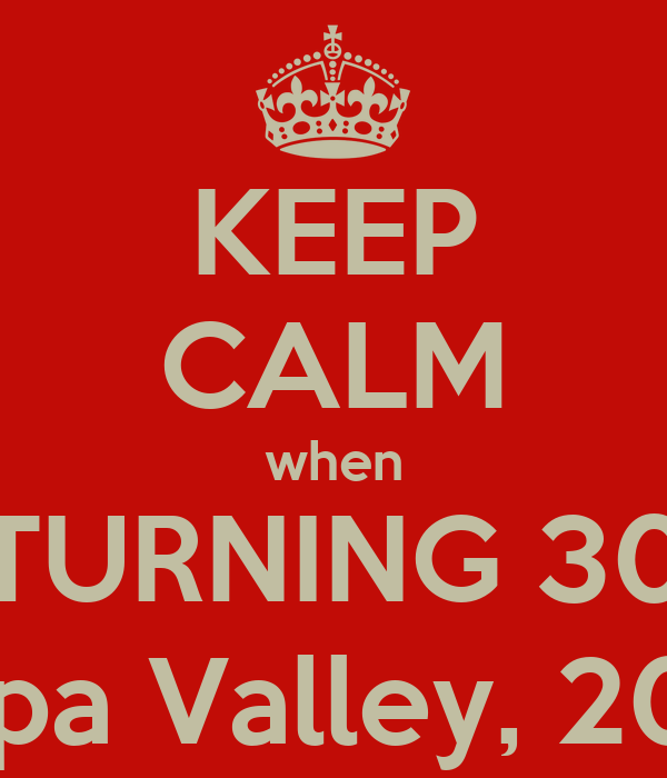 KEEP CALM when TURNING 30 Napa Valley, 2013