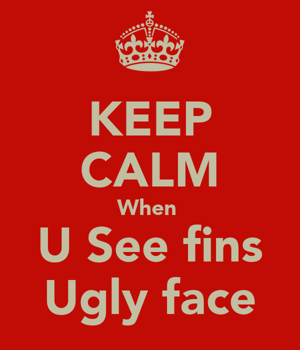 KEEP CALM When  U See fins Ugly face