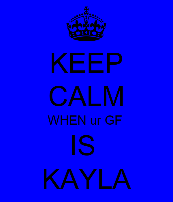 KEEP CALM WHEN ur GF  IS  KAYLA