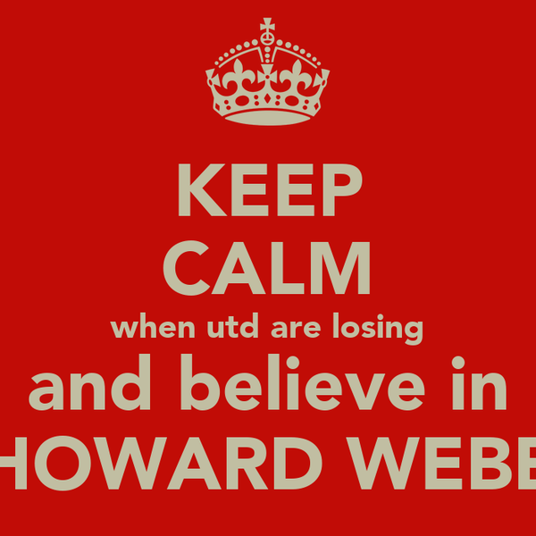 KEEP CALM when utd are losing and believe in HOWARD WEBB