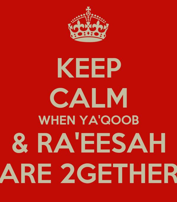 KEEP CALM WHEN YA'QOOB & RA'EESAH ARE 2GETHER