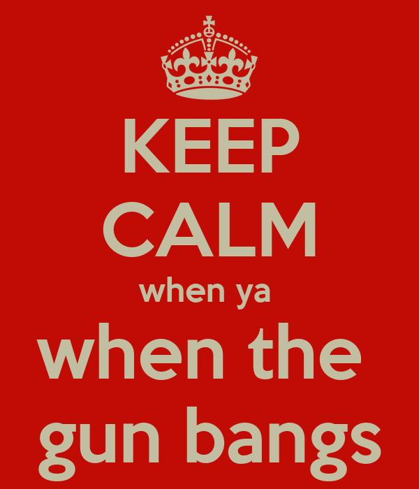 KEEP CALM when ya  when the  gun bangs