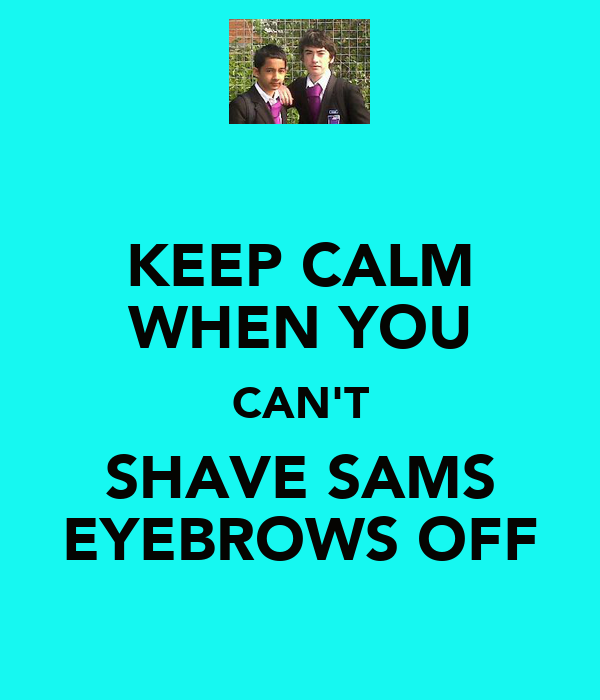 KEEP CALM WHEN YOU CAN'T SHAVE SAMS EYEBROWS OFF
