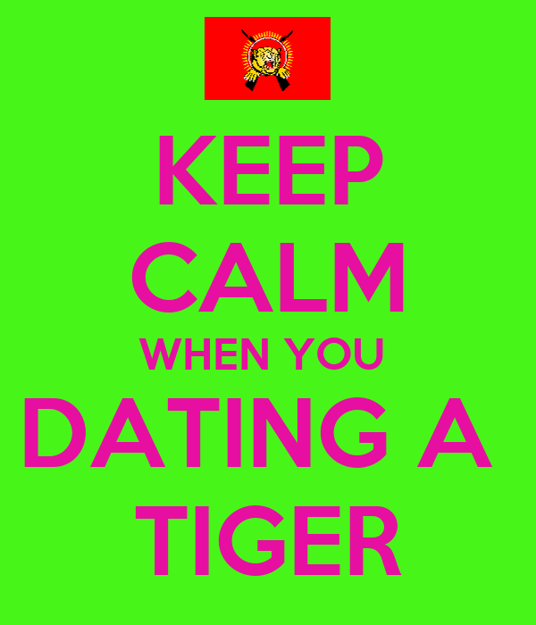 KEEP CALM WHEN YOU  DATING A  TIGER