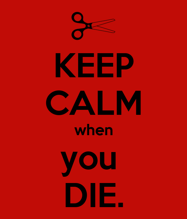 KEEP CALM when you  DIE.