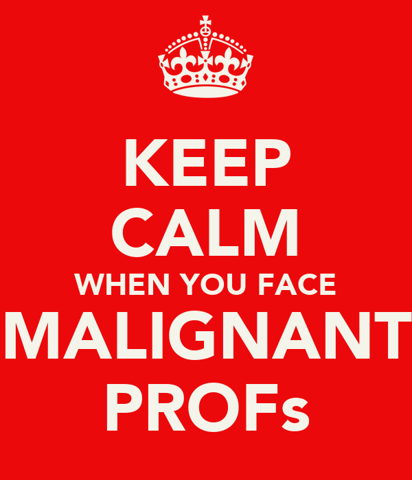 KEEP CALM WHEN YOU FACE MALIGNANT PROFs