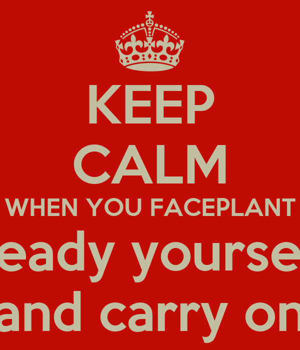 KEEP CALM WHEN YOU FACEPLANT steady yourself  and carry on