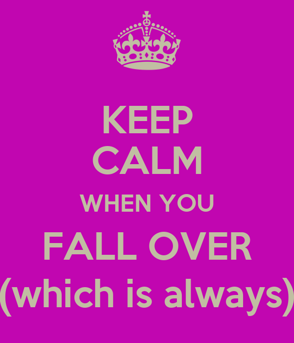 KEEP CALM WHEN YOU FALL OVER (which is always)