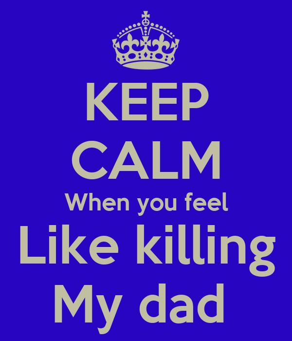 KEEP CALM When you feel Like killing My dad