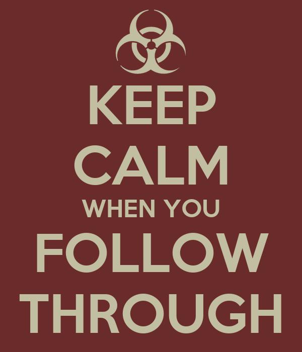 KEEP CALM WHEN YOU FOLLOW THROUGH