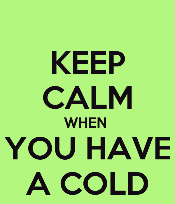 KEEP CALM WHEN  YOU HAVE A COLD