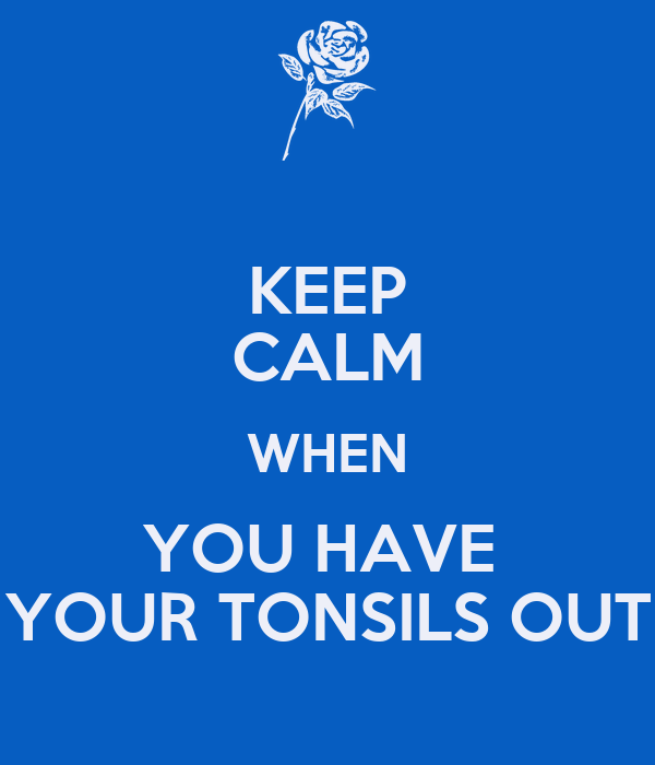 KEEP CALM WHEN YOU HAVE  YOUR TONSILS OUT