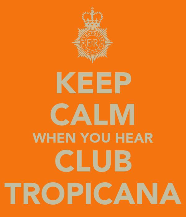 KEEP CALM WHEN YOU HEAR CLUB TROPICANA