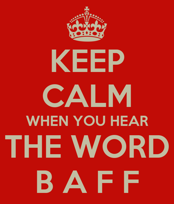 KEEP CALM WHEN YOU HEAR THE WORD B A F F