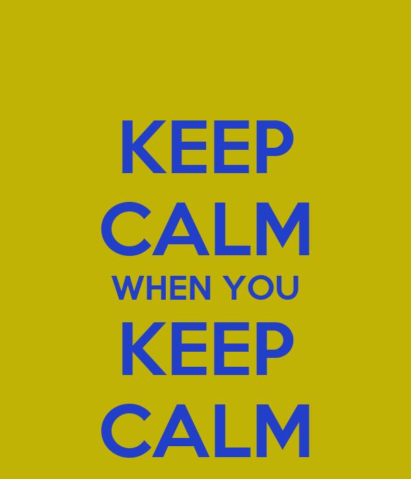 KEEP CALM WHEN YOU KEEP CALM