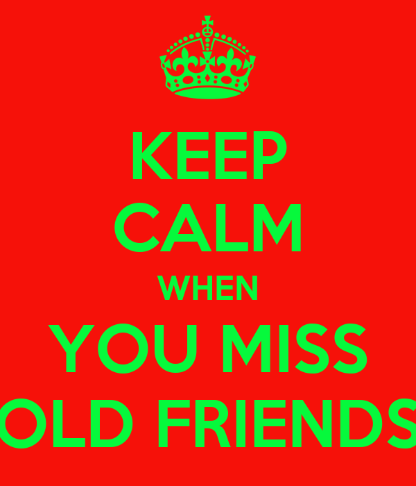 KEEP CALM WHEN YOU MISS OLD FRIENDS