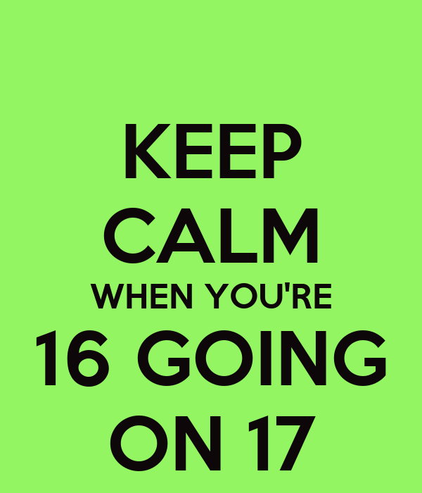 KEEP CALM WHEN YOU'RE 16 GOING ON 17